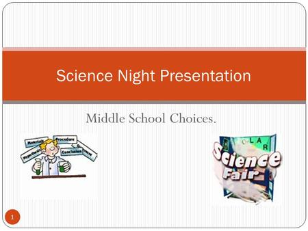 Middle School Choices. Science Night Presentation 1.