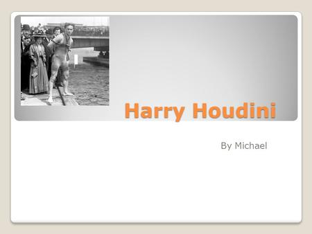 Harry Houdini By Michael. Harry Houdini Harry Houdini was born on March 24 1874 in Budapest Hungary. He was named Ehrich by his parents. He moved his.