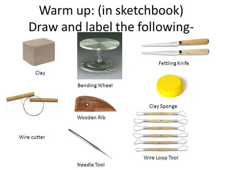 Warm up: (in sketchbook) Draw and label the following- Clay Wire cutter Banding Wheel Wooden Rib Needle Tool Fettling Knife Clay Sponge Wire Loop Tool.