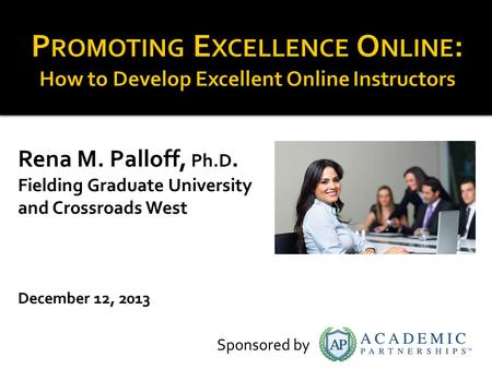 Rena M. Palloff, Ph.D. Fielding Graduate University and Crossroads West December 12, 2013 Sponsored by.