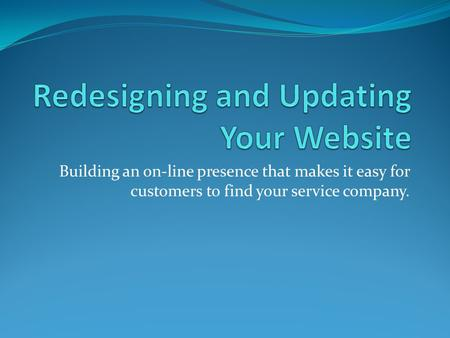 Building an on-line presence that makes it easy for customers to find your service company.