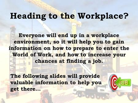 Heading to the Workplace? Everyone will end up in a workplace environment, so it will help you to gain information on how to prepare to enter the World.