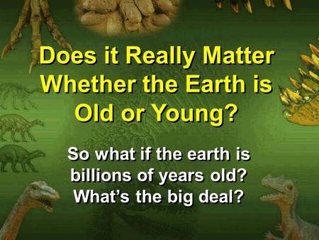 Does it Really Matter Whether the <strong>Earth</strong> is Old or Young? So what if the <strong>earth</strong> is billions of years old? What's the big deal?