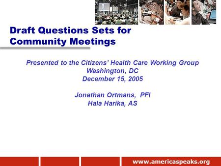 Www.americaspeaks.org Presented to the Citizens' Health Care Working Group Washington, DC December 15, 2005 Jonathan Ortmans, PFI Hala Harika, AS Draft.