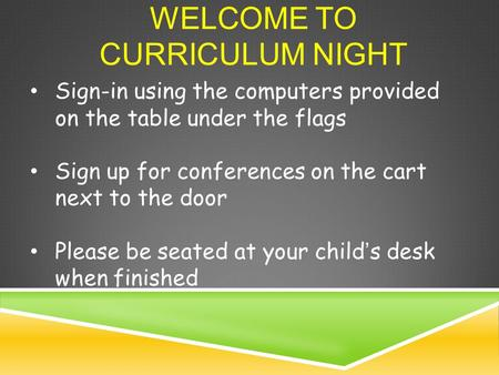 WELCOME TO CURRICULUM NIGHT Sign-in using the computers provided on the table under the flags Sign up for conferences on the cart next to the door Please.