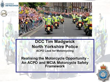 NOT PROTECTIVELY MARKED DCC Tim Madgwick North Yorkshire Police ACPO Lead for Motorcycling Realising the Motorcycle Opportunity - An ACPO and MCIA Motorcycle.