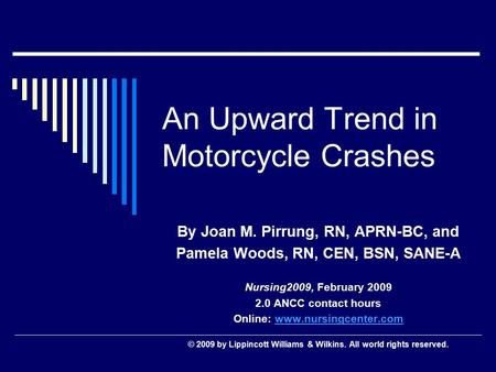 An Upward Trend in Motorcycle Crashes By Joan M. Pirrung, RN, APRN-BC, and Pamela Woods, RN, CEN, BSN, SANE-A Nursing2009, February 2009 2.0 ANCC contact.