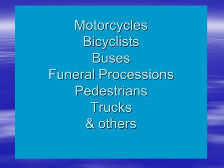 Motorcycles Bicyclists Buses Funeral Processions Pedestrians Trucks & others.