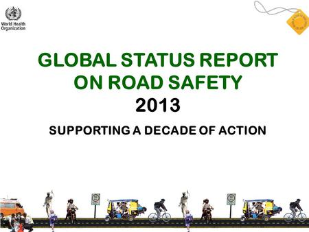 GLOBAL STATUS REPORT ON ROAD SAFETY 2013 SUPPORTING A DECADE OF ACTION.