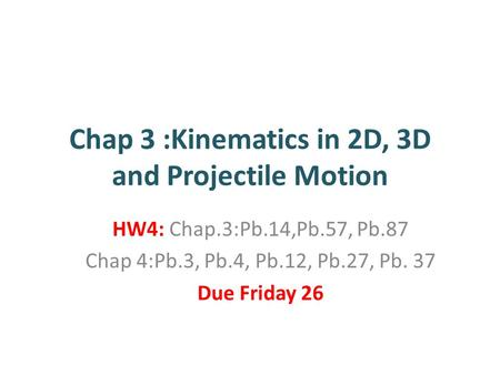 Chap 3 :Kinematics in 2D, 3D and Projectile Motion HW4: Chap.3:Pb.14,Pb.57, Pb.87 Chap 4:Pb.3, Pb.4, Pb.12, Pb.27, Pb. 37 Due Friday 26.