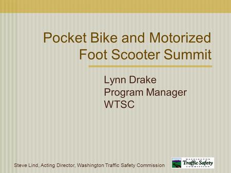 Steve Lind, Acting Director, Washington Traffic Safety Commission Pocket Bike and Motorized Foot Scooter Summit Lynn Drake Program Manager WTSC.
