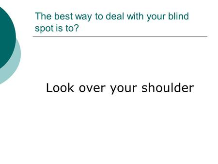 The best way to deal with your blind spot is to?