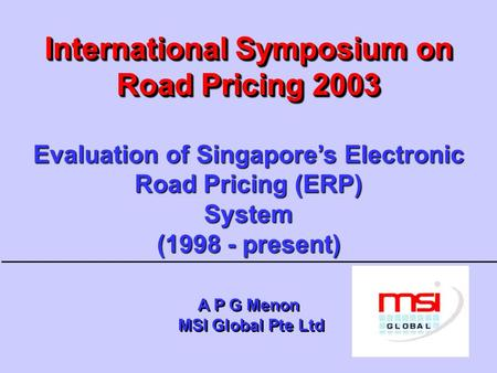 International Symposium on Road Pricing 2003 Evaluation of Singapore's Electronic Road Pricing (ERP) System (1998 - present) A P G Menon MSI Global.