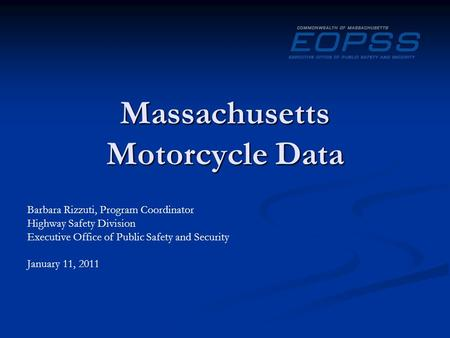 Massachusetts Motorcycle Data Barbara Rizzuti, Program Coordinator Highway Safety Division Executive Office of Public Safety and Security January 11, 2011.