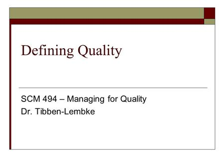 Defining Quality SCM 494 – Managing for Quality Dr. Tibben-Lembke.