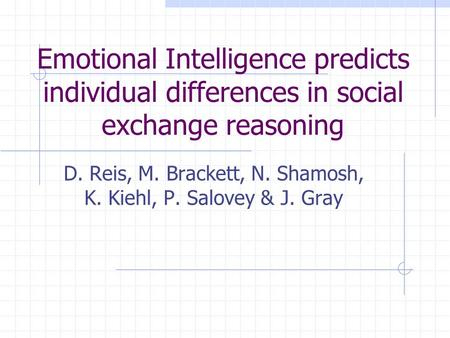 Emotional Intelligence predicts individual differences in social exchange reasoning D. Reis, M. Brackett, N. Shamosh, K. Kiehl, P. Salovey & J. Gray.