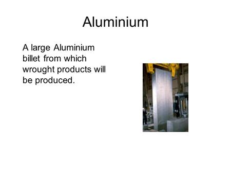 Aluminium A large Aluminium billet from which wrought products will be produced.