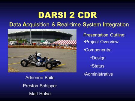 DARSI 2 CDR Adrienne Baile Preston Schipper Matt Hulse Project Overview Components: Design Status Administrative Data Acquisition & Real-time System Integration.