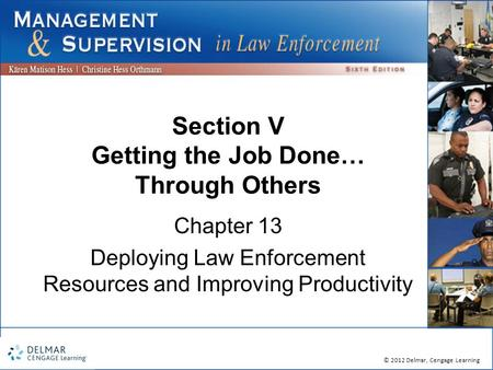 © 2012 Delmar, Cengage Learning Section V Getting the Job Done… Through Others Chapter 13 Deploying Law Enforcement Resources and Improving Productivity.