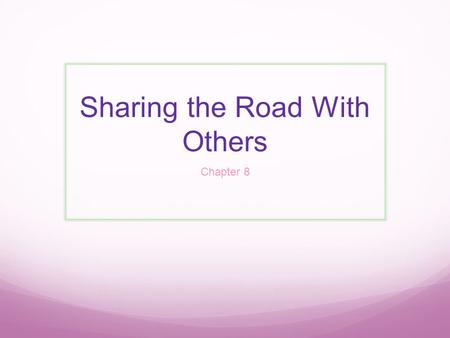 Sharing the Road With Others Chapter 8. PEDESTRIANS Always be aware of Pedestrians, especially in densely populated areas such as cities or town centers,