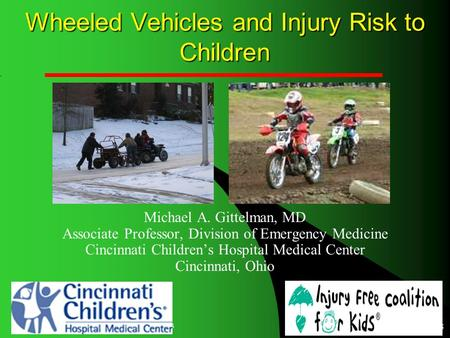 4/19/2015 Injury Free Coalition for Kids 1 Wheeled Vehicles and Injury Risk to Children Michael A. Gittelman, MD Associate Professor, Division of Emergency.