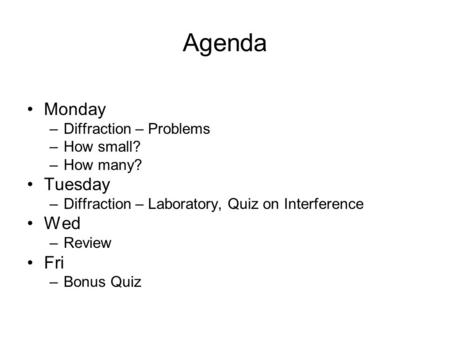 Agenda Monday –Diffraction – Problems –How small? –How many? Tuesday –Diffraction – Laboratory, Quiz on Interference Wed –Review Fri –Bonus Quiz.