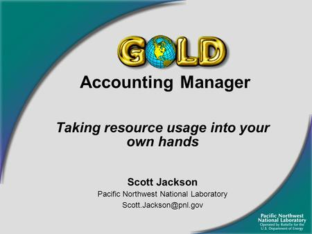 Accounting Manager Taking resource usage into your own hands Scott Jackson Pacific Northwest National Laboratory