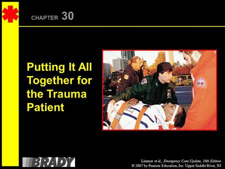 Limmer et al., Emergency Care Update, 10th Edition © 2007 by Pearson Education, Inc. Upper Saddle River, NJ CHAPTER 30 Putting It All Together for the.