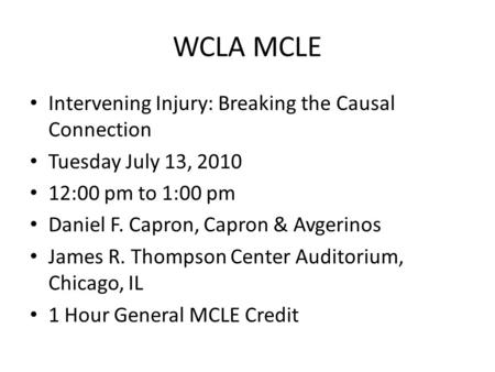 WCLA MCLE Intervening Injury: Breaking the Causal Connection Tuesday July 13, 2010 12:00 pm to 1:00 pm Daniel F. Capron, Capron & Avgerinos James R. Thompson.