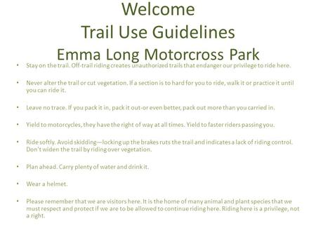 Welcome Trail Use Guidelines Emma Long Motorcross Park Stay on the trail. Off-trail riding creates unauthorized trails that endanger our privilege to ride.