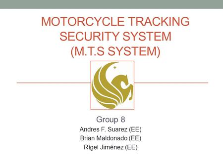 MOTORCYCLE TRACKING SECURITY SYSTEM (M.T.S SYSTEM) Group 8 Andres F. Suarez (EE) Brian Maldonado (EE) Rígel Jiménez (EE)