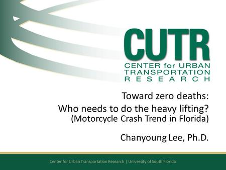 Center for Urban Transportation Research | University of South Florida Toward zero deaths: Who needs to do the heavy lifting? (Motorcycle Crash Trend in.