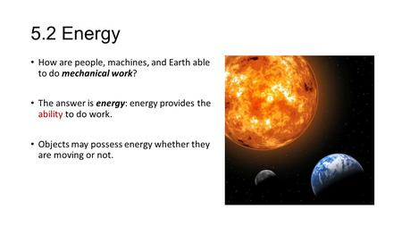 5.2 Energy How are people, machines, and Earth able to do mechanical work? The answer is energy: energy provides the ability to do work. Objects may possess.
