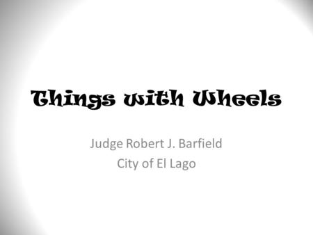 Things with Wheels Judge Robert J. Barfield City of El Lago.
