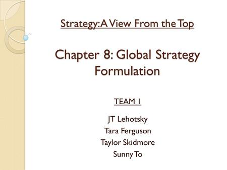 Strategy: A View From the Top Chapter 8: Global Strategy Formulation TEAM 1 JT Lehotsky Tara Ferguson Taylor Skidmore Sunny To.