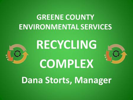 RECYCLING COMPLEX Dana Storts, Manager GREENE COUNTY ENVIRONMENTAL SERVICES.