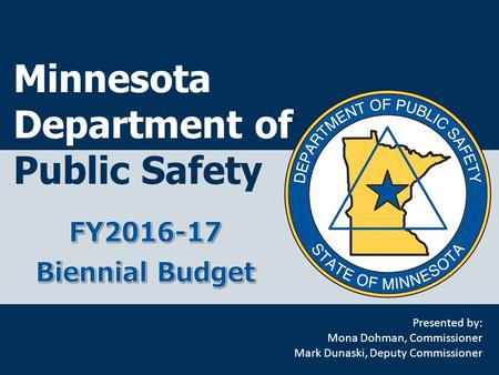 Minnesota Department of Public Safety Presented by: Mona Dohman, Commissioner Mark Dunaski, Deputy Commissioner.
