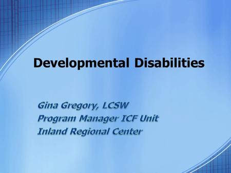 Developmental Disabilities. The Regional Center History The Lanterman Act 1969 Developed by parents and requires localized community service systems for.
