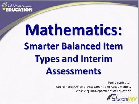 Mathematics: Smarter Balanced Item Types and Interim Assessments Terri Sappington Coordinator, Office of Assessment and Accountability West Virginia Department.