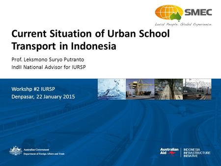 INDONESIA INFRASTRUCTURE INITIATIVE Current Situation of Urban School Transport in Indonesia Prof. Leksmono Suryo Putranto IndII National Advisor for IURSP.