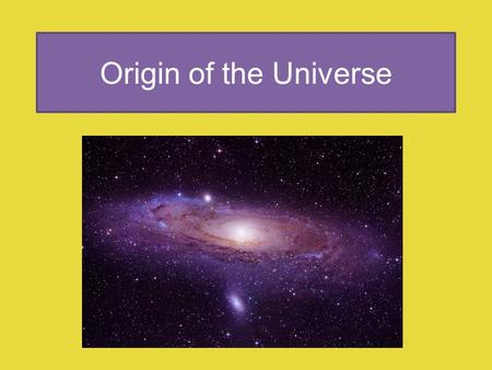 Origin of the Universe. Origin and Age of the Universe Humans have observed celestial objects for thousands of years contemplating their place in the.