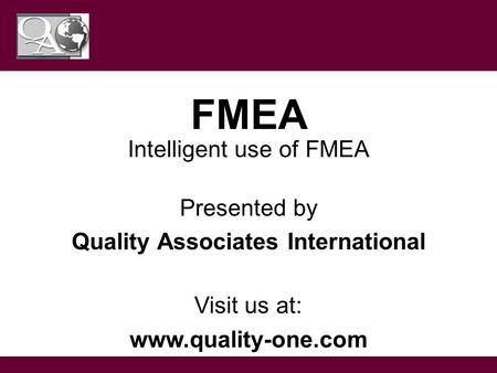 This guideline is for training purposes only; Not ISO controlled FMEA Intelligent use of FMEA Presented by Quality Associates International Visit us at: