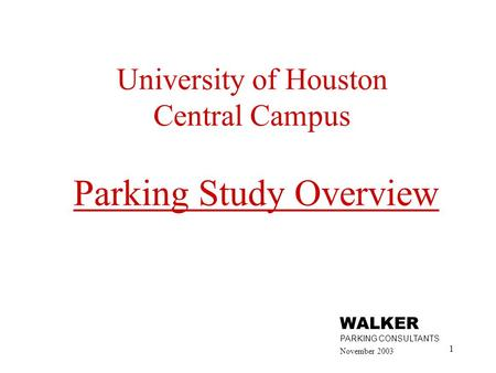 1 University of Houston Central Campus Parking Study Overview November 2003 WALKER PARKING CONSULTANTS.