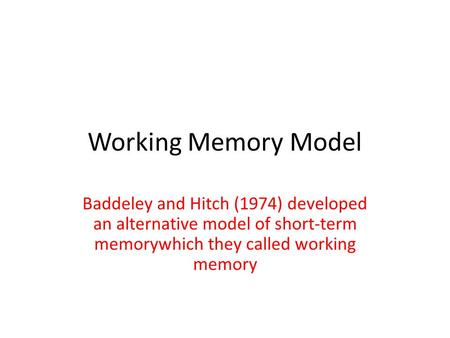 Working Memory Model Baddeley and Hitch (1974) developed an alternative model of short-term memorywhich they called working memory.