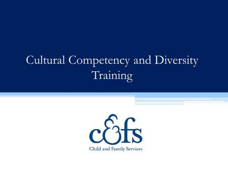 Cultural Competency and Diversity Training. Child & Family Services is committed to: Recruiting a diverse staff that reflects the communities we serve;