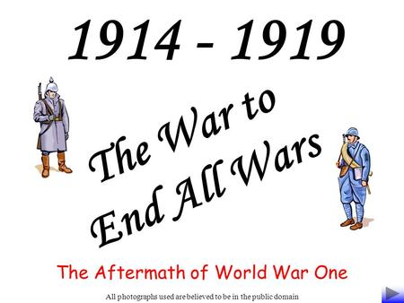 1914 - 1919 The War to End All Wars The Aftermath of World War One All photographs used are believed to be in the public domain.