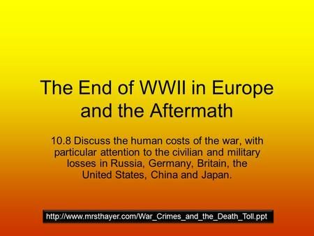 The End of WWII in Europe and the Aftermath 10.8 Discuss the human costs of the war, with particular attention to the civilian and military losses in Russia,
