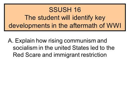 SSUSH 16 The student will identify key developments in the aftermath of WWI A. Explain how rising communism and socialism in the united States led to the.