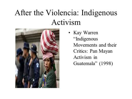 "After the Violencia: Indigenous Activism Kay Warren ""Indigenous Movements and their Critics: Pan Mayan Activism in Guatemala"" (1998)"