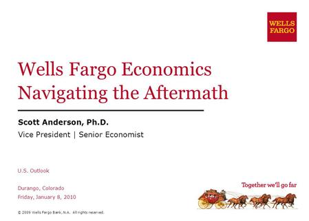 Wells Fargo Economics Navigating the Aftermath Scott Anderson, Ph.D. Vice President | Senior Economist U.S. Outlook Durango, Colorado Friday, January 8,
